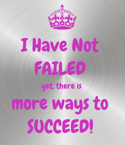 Poster: I Have Not  FAILED  yet, there is  more ways to  SUCCEED!