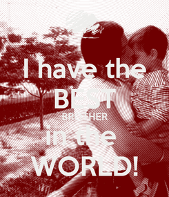 Poster: I have the BEST BROTHER in the  WORLD!