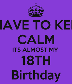 Poster: I HAVE TO KEEP CALM ITS ALMOST MY  18TH Birthday