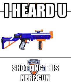 Poster: I HEARD U SHOTTING THIS NERF GUN