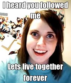 Poster: I heard you followed me Lets live together forever