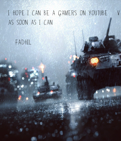 Poster: I hope i can be a Gamers on Youtube :v As soon as i can  (Fadhil)