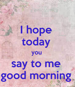 Poster: I hope  today  you  say to me  good morning