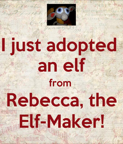 Poster: I just adopted  an elf from  Rebecca, the Elf-Maker!
