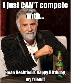 Poster: I just CAN'T compete with... Gean Bechthold. Happy Birthday, my friend!