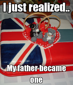 Poster: I just realized.. My father became one