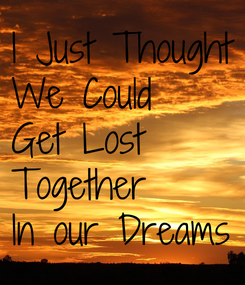 Poster: I Just Thought We Could Get Lost  Together In our Dreams