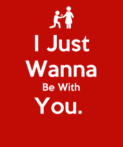 Poster: I Just Wanna Be With You.