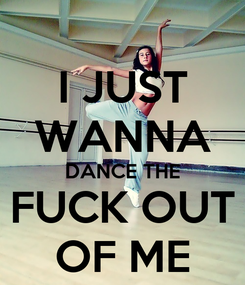 Poster: I JUST WANNA DANCE THE FUCK OUT OF ME