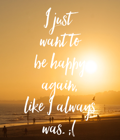Poster: I just want to be happy again, like I always was. ;(