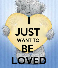 Poster:  I  JUST  WANT TO  BE  LOVED