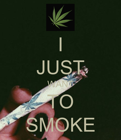 Poster: I JUST WANT TO SMOKE