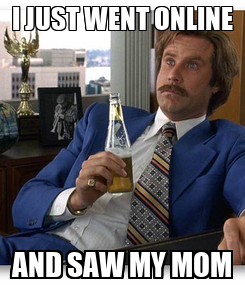 Poster: I JUST WENT ONLINE AND SAW MY MOM