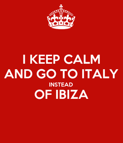 Poster: I KEEP CALM AND GO TO ITALY INSTEAD OF IBIZA