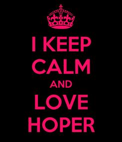 Poster: I KEEP CALM AND LOVE HOPER