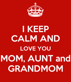 Poster: I KEEP CALM AND LOVE YOU MOM, AUNT and GRANDMOM