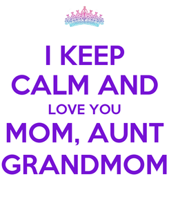 Poster: I KEEP CALM AND LOVE YOU MOM, AUNT GRANDMOM