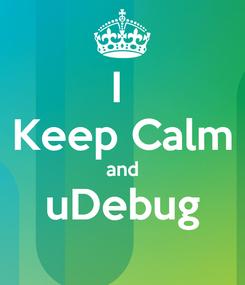Poster: I  Keep Calm and uDebug