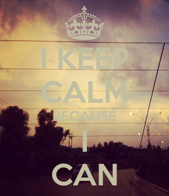 Poster: I KEEP CALM BECAUSE I CAN