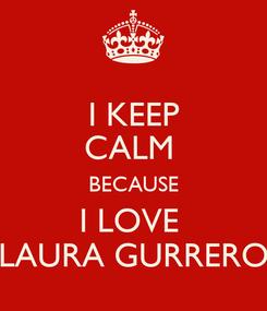 Poster: I KEEP CALM  BECAUSE I LOVE  LAURA GURRERO