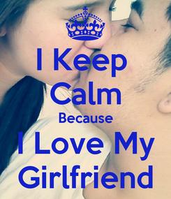 Poster: I Keep  Calm Because I Love My Girlfriend