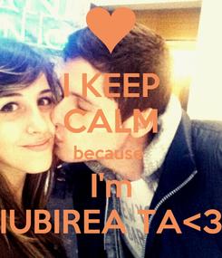 Poster: I KEEP CALM because  I'm IUBIREA TA<3