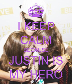 Poster: I KEEP CALM BECAUSE JUSTIN IS MY HERO