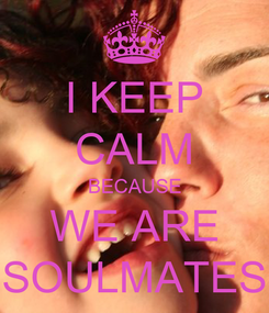 Poster: I KEEP CALM BECAUSE WE ARE SOULMATES