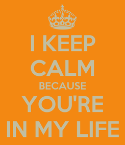 Poster: I KEEP CALM BECAUSE YOU'RE IN MY LIFE