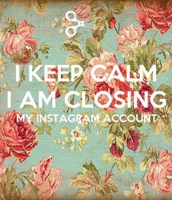 Poster: I KEEP CALM I AM CLOSING MY INSTAGRAM ACCOUNT