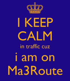 Poster: I KEEP CALM in traffic cuz i am on Ma3Route