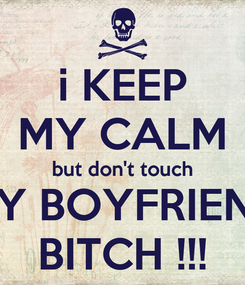 Poster: i KEEP MY CALM but don't touch MY BOYFRIEND BITCH !!!