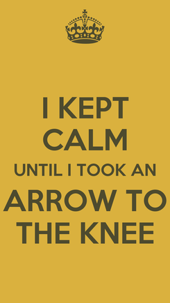 Poster: I KEPT CALM UNTIL I TOOK AN ARROW TO THE KNEE