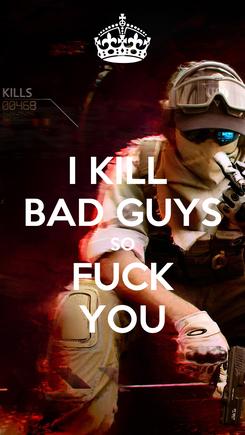 Poster: I KILL  BAD GUYS SO FUCK YOU