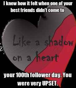 Poster: I knew how it felt when one of your best friends didn't come to  your 100th follower day. You were very UPSET.