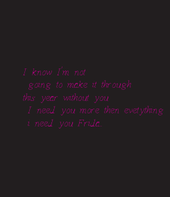 Poster:  I know I'm not  going to make it through  this year without you  I need you more then evetything   i need you Frida...