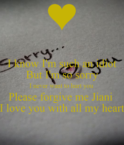 Poster: I know I'm such an idiot But I'm so sorry I never want to hurt you  Please forgive me Jiani  I love you with all my heart