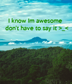 Poster: I know Im awesome   don't have to say it >_<