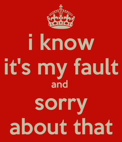 Poster: i know it's my fault and  sorry about that