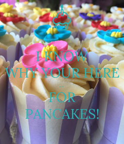 Poster: I KNOW WHY YOUR HERE ... FOR PANCAKES!
