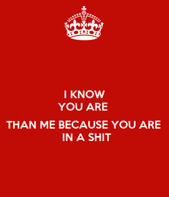 Poster: I KNOW YOU ARE   THAN ME BECAUSE YOU ARE   IN A SHIT