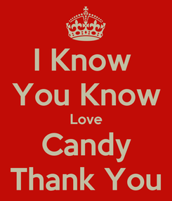 Poster: I Know  You Know Love Candy Thank You