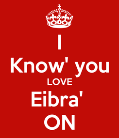 Poster: I Know' you LOVE Eibra'  ON