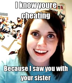 Poster: I know youre cheating Because I saw you with your sister
