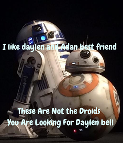 Poster: I like daylen and Adan best friend    These Are Not the Droids  You Are Looking For Daylen bell