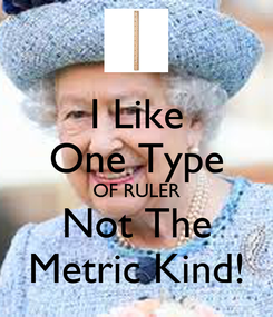 Poster: I Like One Type OF RULER Not The Metric Kind!