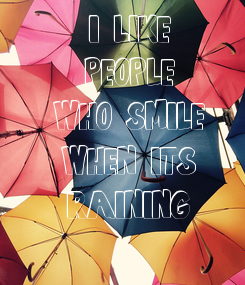 Poster: I LIKE PEOPLE WHO SMILE WHEN IT'S RAINING