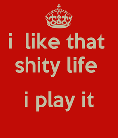 Poster: i  like that  shity life   i play it
