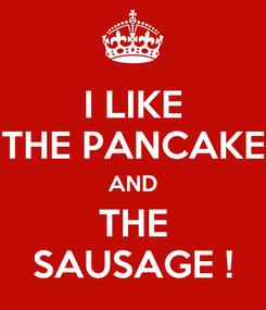 Poster: I LIKE THE PANCAKE AND THE SAUSAGE !
