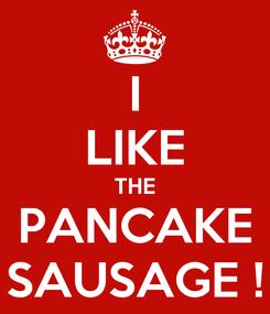 Poster: I LIKE THE PANCAKE SAUSAGE !